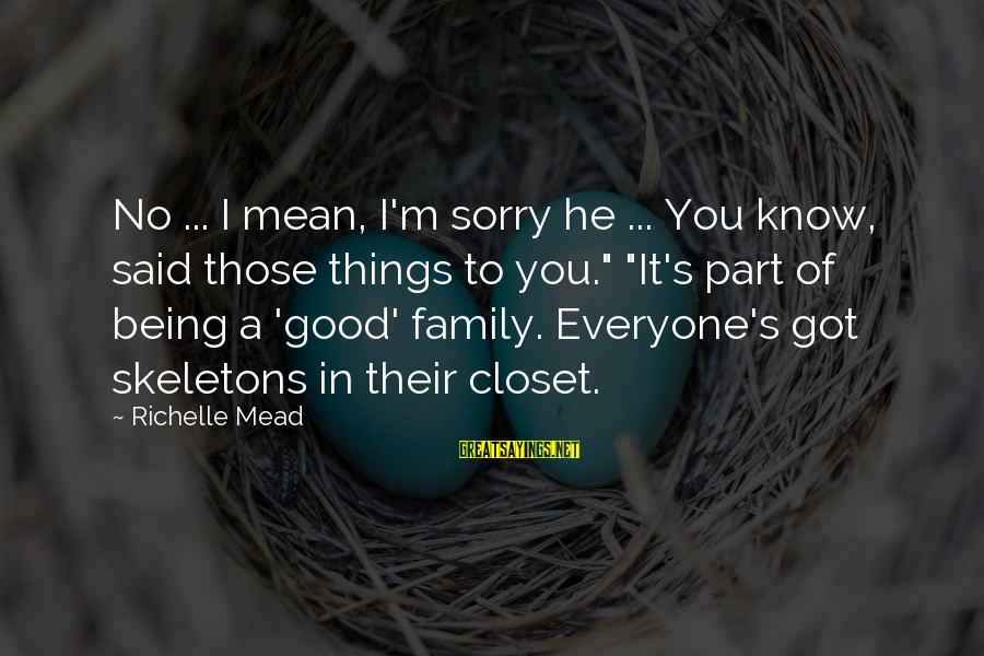 """Being Mean To Family Sayings By Richelle Mead: No ... I mean, I'm sorry he ... You know, said those things to you."""""""