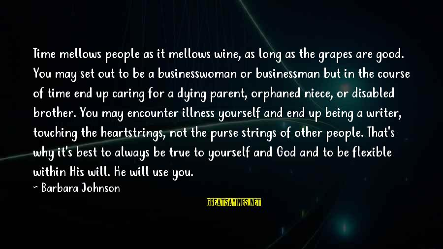 Being Orphaned Sayings By Barbara Johnson: Time mellows people as it mellows wine, as long as the grapes are good. You