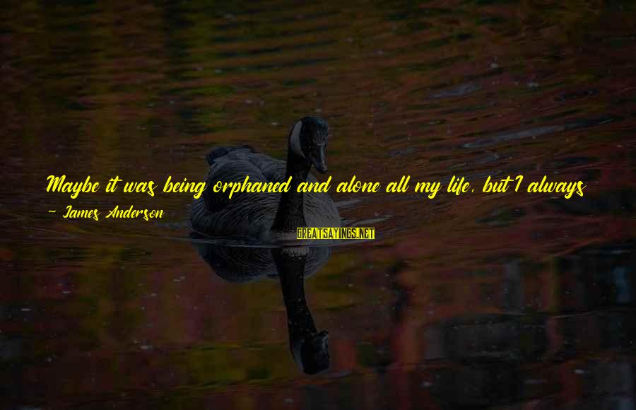 Being Orphaned Sayings By James Anderson: Maybe it was being orphaned and alone all my life, but I always steeled for