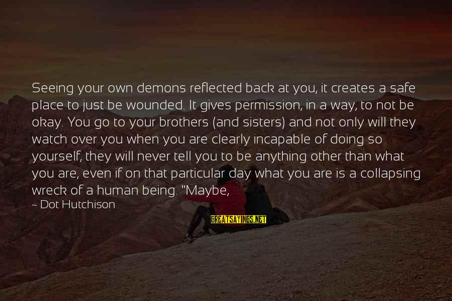 Being Over You Sayings By Dot Hutchison: Seeing your own demons reflected back at you, it creates a safe place to just