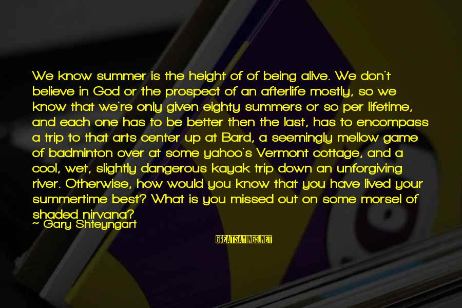 Being Over You Sayings By Gary Shteyngart: We know summer is the height of of being alive. We don't believe in God