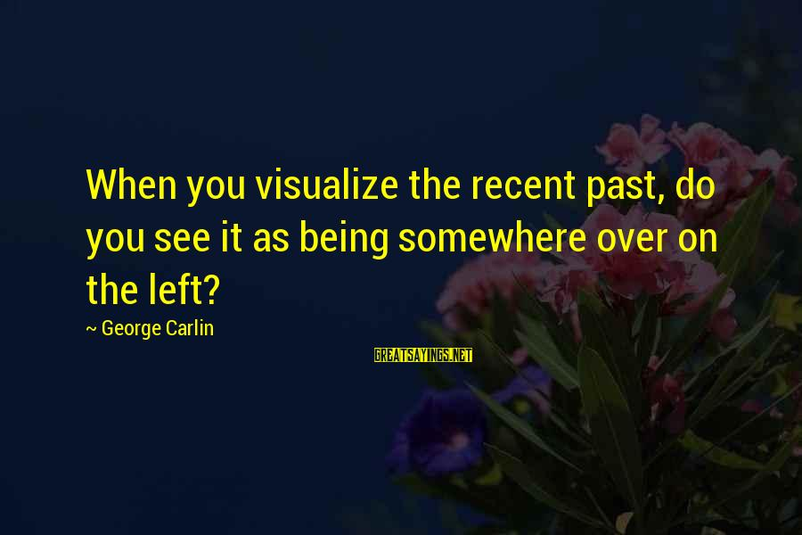 Being Over You Sayings By George Carlin: When you visualize the recent past, do you see it as being somewhere over on