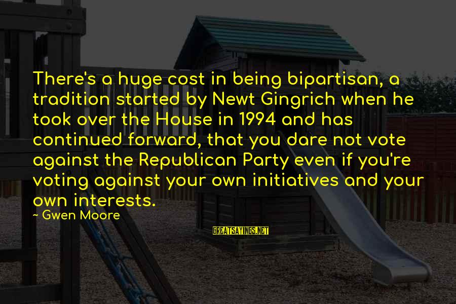 Being Over You Sayings By Gwen Moore: There's a huge cost in being bipartisan, a tradition started by Newt Gingrich when he