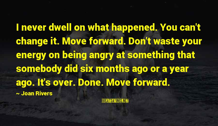 Being Over You Sayings By Joan Rivers: I never dwell on what happened. You can't change it. Move forward. Don't waste your