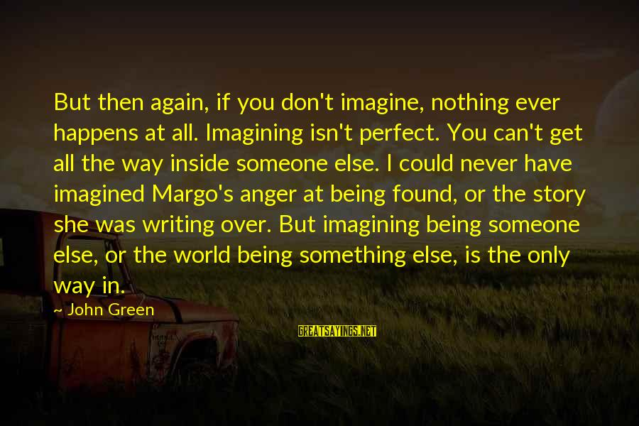 Being Over You Sayings By John Green: But then again, if you don't imagine, nothing ever happens at all. Imagining isn't perfect.