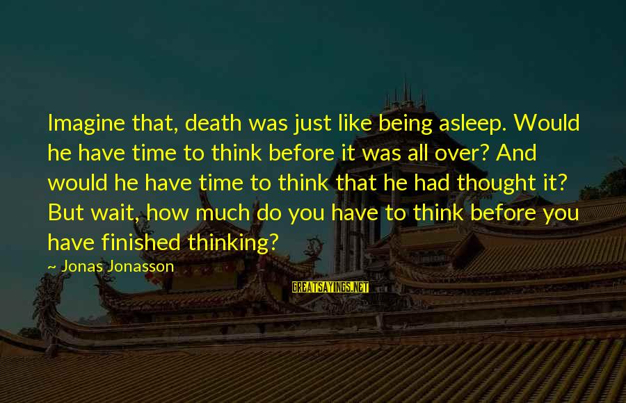 Being Over You Sayings By Jonas Jonasson: Imagine that, death was just like being asleep. Would he have time to think before