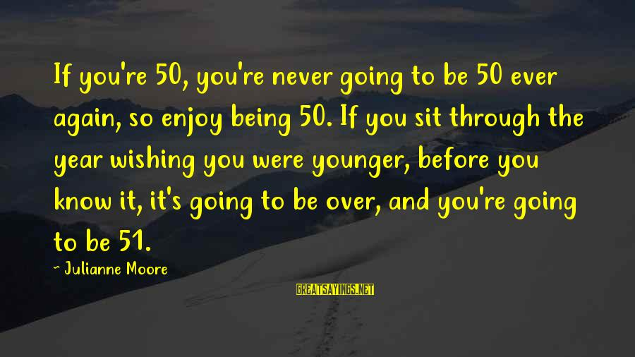 Being Over You Sayings By Julianne Moore: If you're 50, you're never going to be 50 ever again, so enjoy being 50.