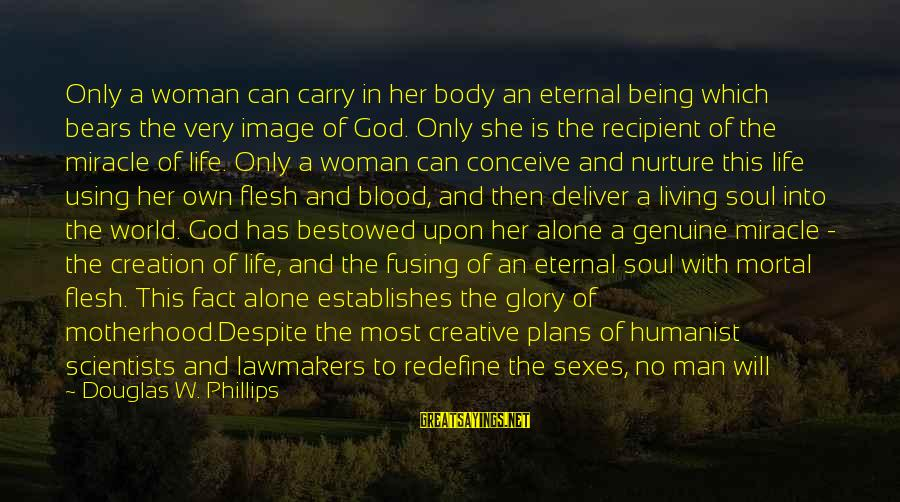 Being Protected Sayings By Douglas W. Phillips: Only a woman can carry in her body an eternal being which bears the very