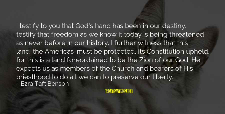 Being Protected Sayings By Ezra Taft Benson: I testify to you that God's hand has been in our destiny. I testify that