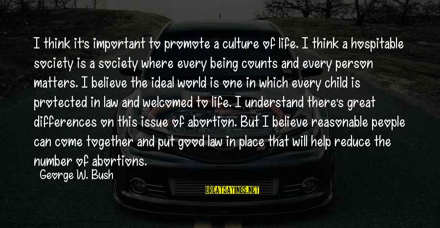 Being Protected Sayings By George W. Bush: I think it's important to promote a culture of life. I think a hospitable society