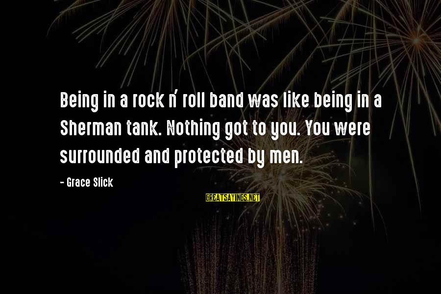 Being Protected Sayings By Grace Slick: Being in a rock n' roll band was like being in a Sherman tank. Nothing