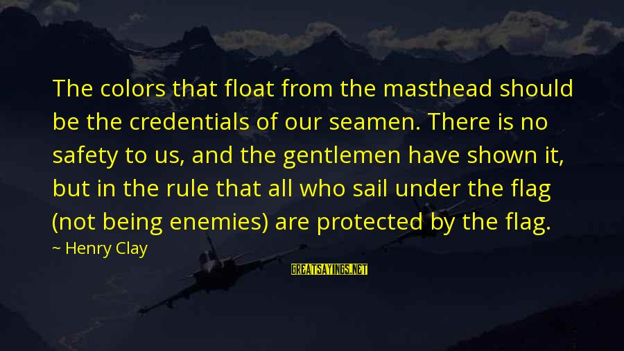 Being Protected Sayings By Henry Clay: The colors that float from the masthead should be the credentials of our seamen. There