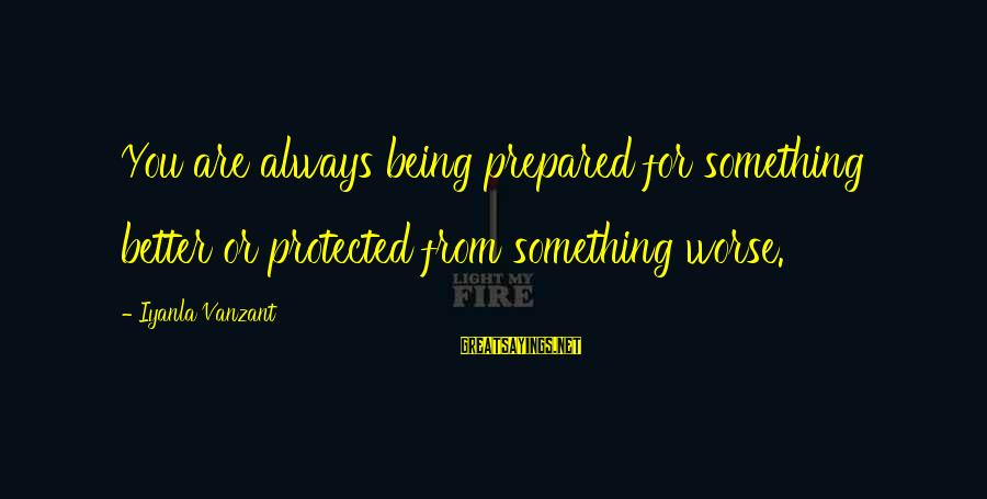 Being Protected Sayings By Iyanla Vanzant: You are always being prepared for something better or protected from something worse.
