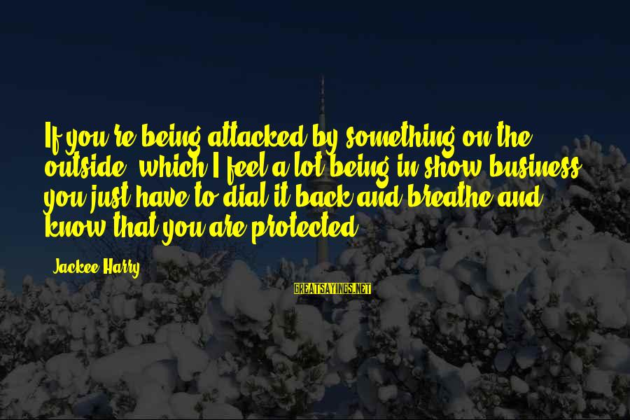 Being Protected Sayings By Jackee Harry: If you're being attacked by something on the outside, which I feel a lot being