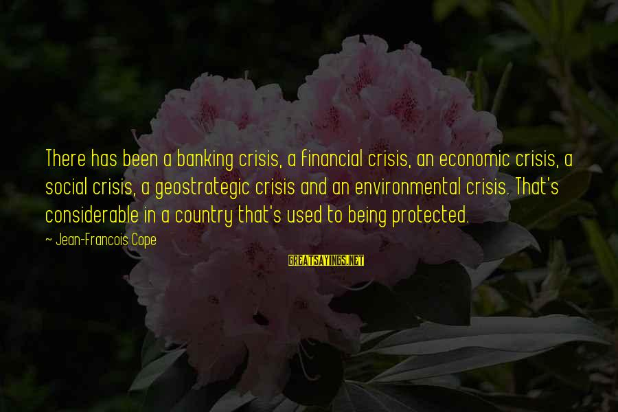 Being Protected Sayings By Jean-Francois Cope: There has been a banking crisis, a financial crisis, an economic crisis, a social crisis,