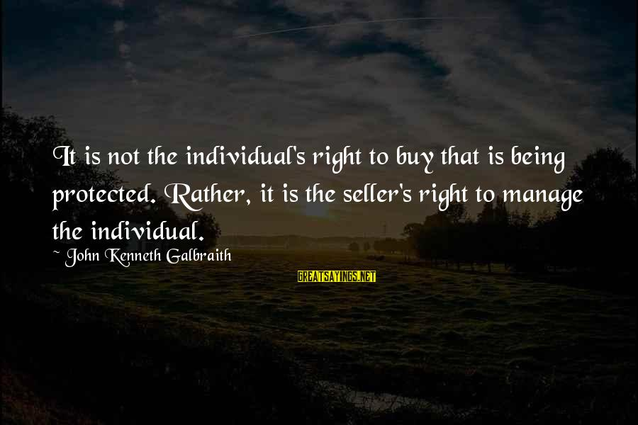 Being Protected Sayings By John Kenneth Galbraith: It is not the individual's right to buy that is being protected. Rather, it is