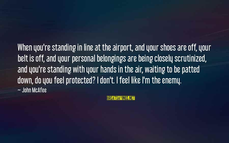 Being Protected Sayings By John McAfee: When you're standing in line at the airport, and your shoes are off, your belt