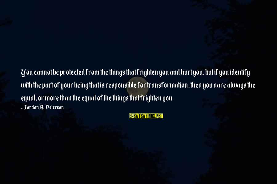 Being Protected Sayings By Jordan B. Peterson: You cannot be protected from the things that frighten you and hurt you, but if