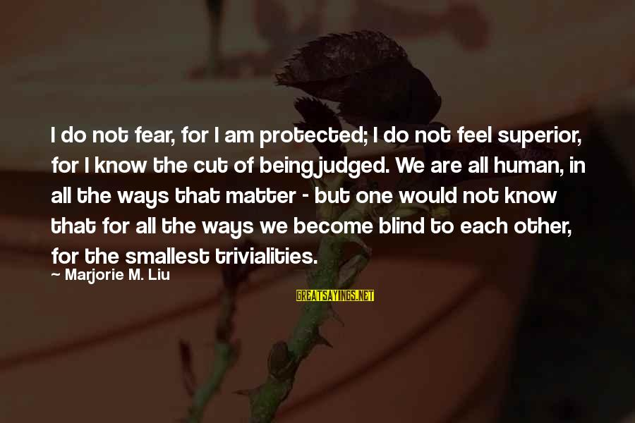 Being Protected Sayings By Marjorie M. Liu: I do not fear, for I am protected; I do not feel superior, for I