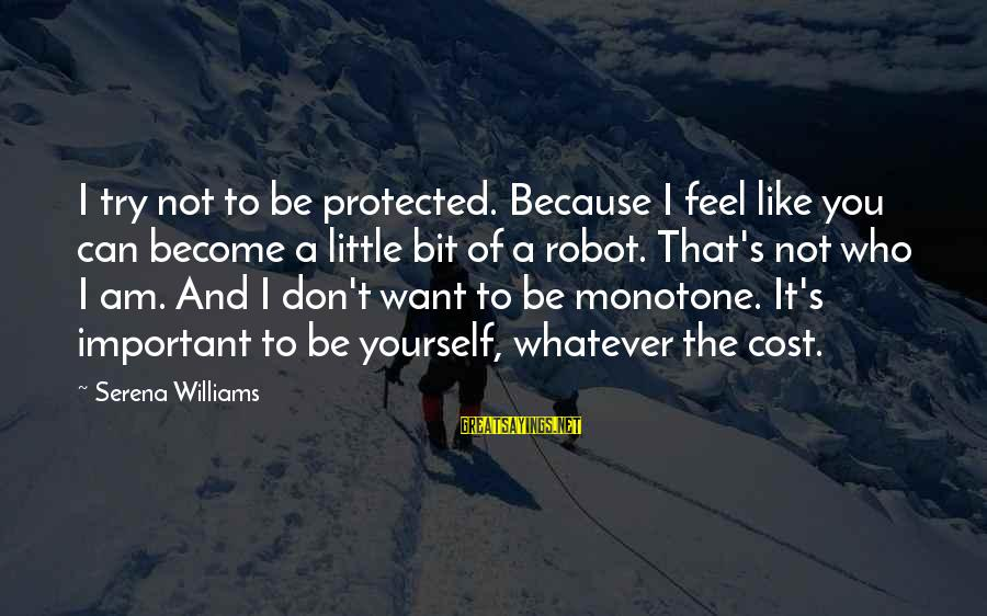 Being Protected Sayings By Serena Williams: I try not to be protected. Because I feel like you can become a little