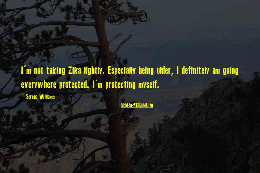Being Protected Sayings By Serena Williams: I'm not taking Zika lightly. Especially being older, I definitely am going everywhere protected. I'm
