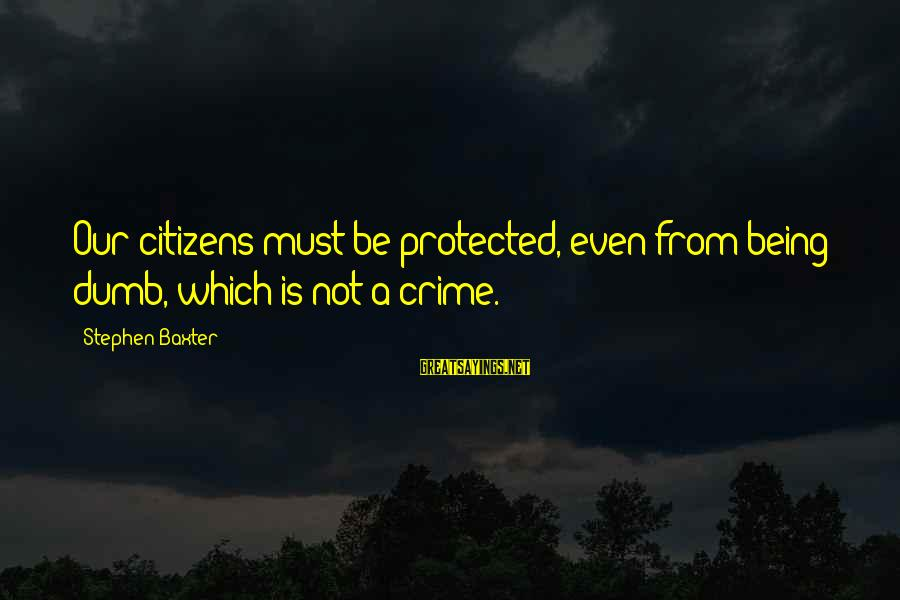 Being Protected Sayings By Stephen Baxter: Our citizens must be protected, even from being dumb, which is not a crime.