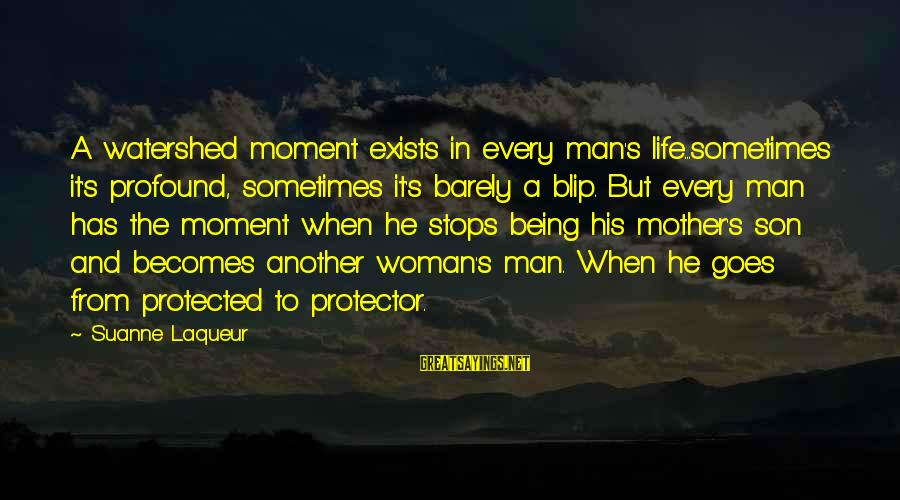 Being Protected Sayings By Suanne Laqueur: A watershed moment exists in every man's life...sometimes it's profound, sometimes it's barely a blip.