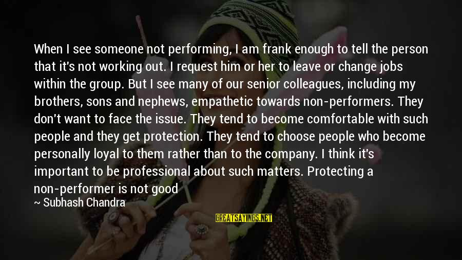 Being Protected Sayings By Subhash Chandra: When I see someone not performing, I am frank enough to tell the person that