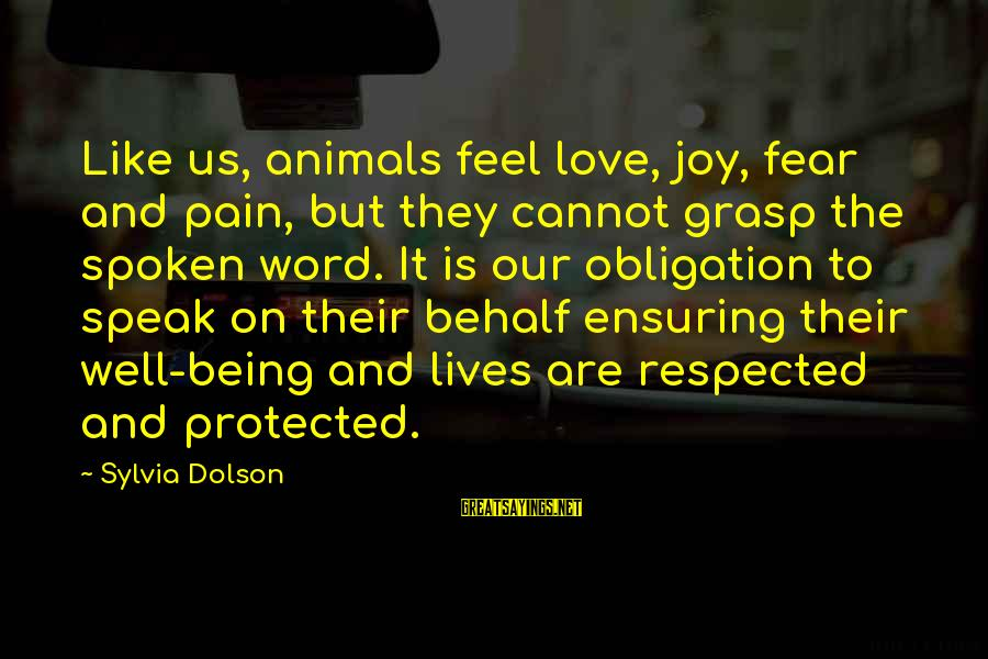 Being Protected Sayings By Sylvia Dolson: Like us, animals feel love, joy, fear and pain, but they cannot grasp the spoken