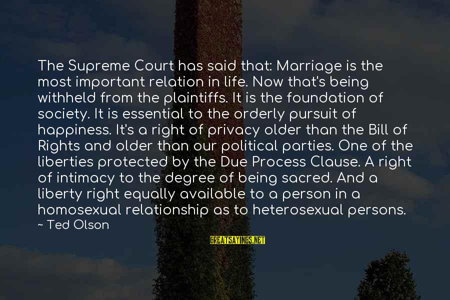 Being Protected Sayings By Ted Olson: The Supreme Court has said that: Marriage is the most important relation in life. Now
