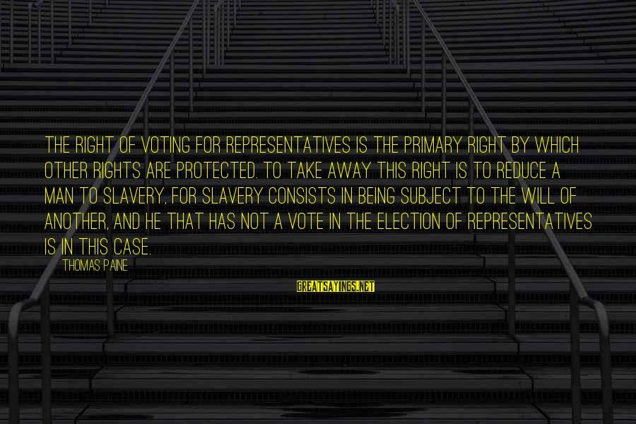 Being Protected Sayings By Thomas Paine: The right of voting for representatives is the primary right by which other rights are