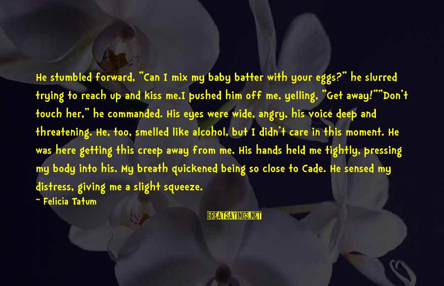"""Being Pushed Away Sayings By Felicia Tatum: He stumbled forward, """"Can I mix my baby batter with your eggs?"""" he slurred trying"""
