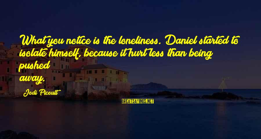 Being Pushed Away Sayings By Jodi Picoult: What you notice is the loneliness. Daniel started to isolate himself, because it hurt less