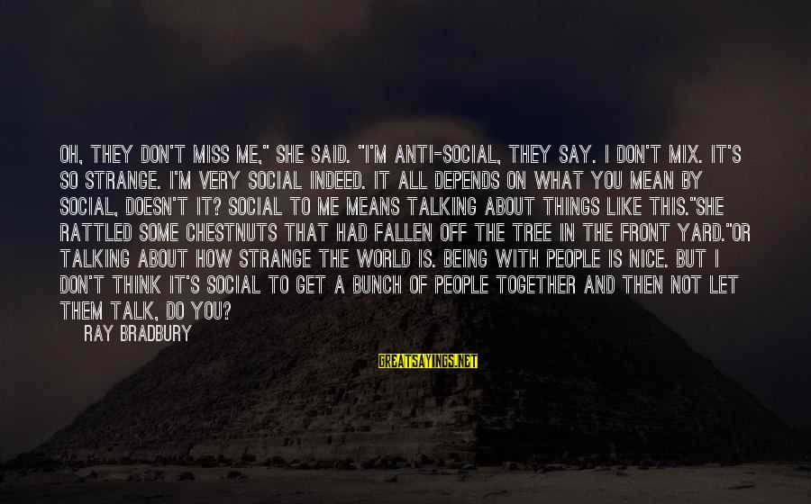 """Being Rattled Sayings By Ray Bradbury: Oh, they don't miss me,"""" she said. """"I'm anti-social, they say. I don't mix. It's"""