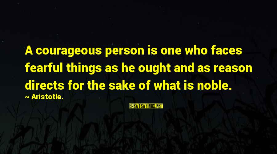 Being Ready For The Weekend Sayings By Aristotle.: A courageous person is one who faces fearful things as he ought and as reason
