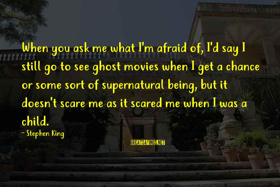 Being Ready For The Weekend Sayings By Stephen King: When you ask me what I'm afraid of, I'd say I still go to see