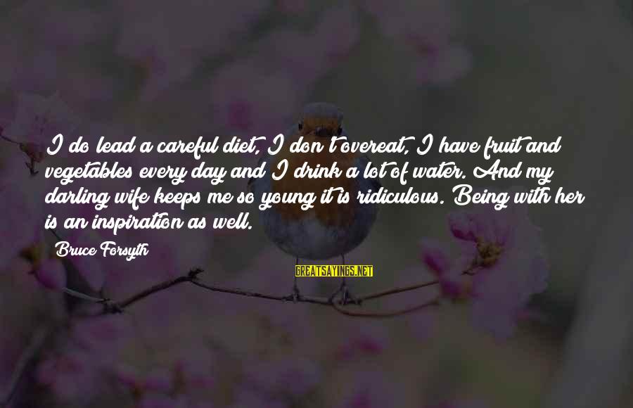 Being Ridiculous Sayings By Bruce Forsyth: I do lead a careful diet, I don't overeat, I have fruit and vegetables every