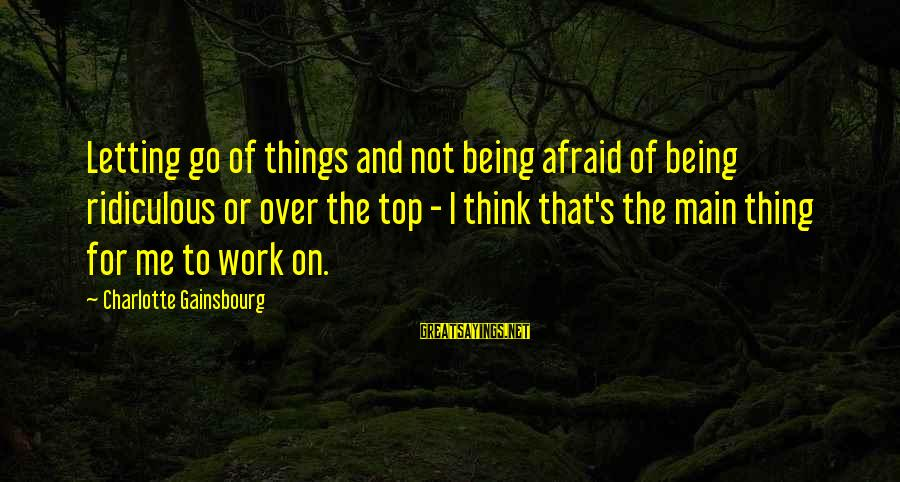 Being Ridiculous Sayings By Charlotte Gainsbourg: Letting go of things and not being afraid of being ridiculous or over the top