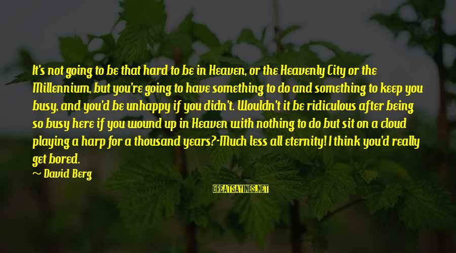 Being Ridiculous Sayings By David Berg: It's not going to be that hard to be in Heaven, or the Heavenly City