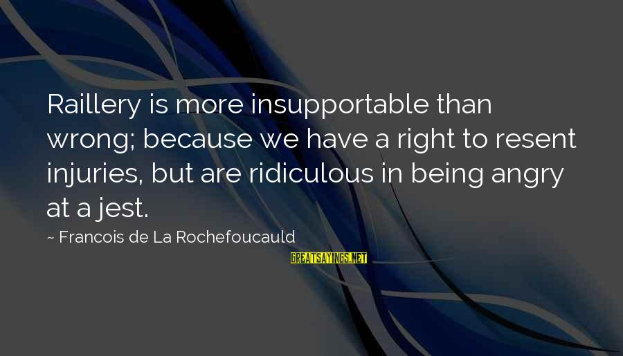 Being Ridiculous Sayings By Francois De La Rochefoucauld: Raillery is more insupportable than wrong; because we have a right to resent injuries, but
