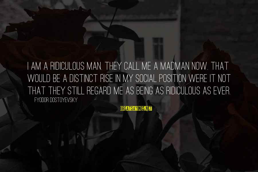 Being Ridiculous Sayings By Fyodor Dostoyevsky: I am a ridiculous man. They call me a madman now. That would be a