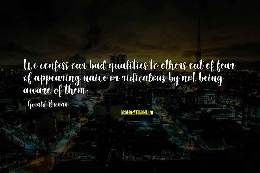 Being Ridiculous Sayings By Gerald Brenan: We confess our bad qualities to others out of fear of appearing naive or ridiculous