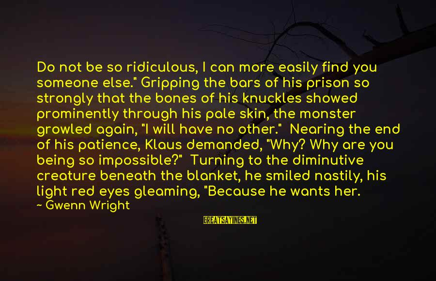 """Being Ridiculous Sayings By Gwenn Wright: Do not be so ridiculous, I can more easily find you someone else."""" Gripping the"""