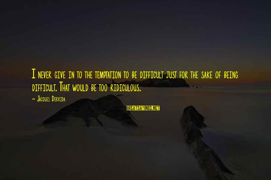 Being Ridiculous Sayings By Jacques Derrida: I never give in to the temptation to be difficult just for the sake of
