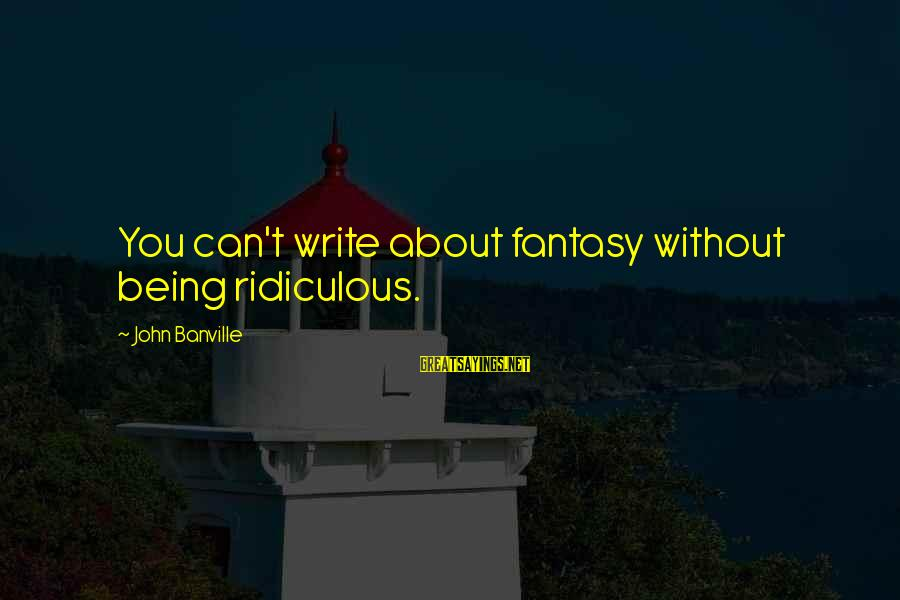 Being Ridiculous Sayings By John Banville: You can't write about fantasy without being ridiculous.