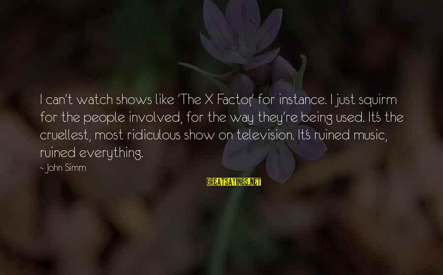 Being Ridiculous Sayings By John Simm: I can't watch shows like 'The X Factor,' for instance. I just squirm for the