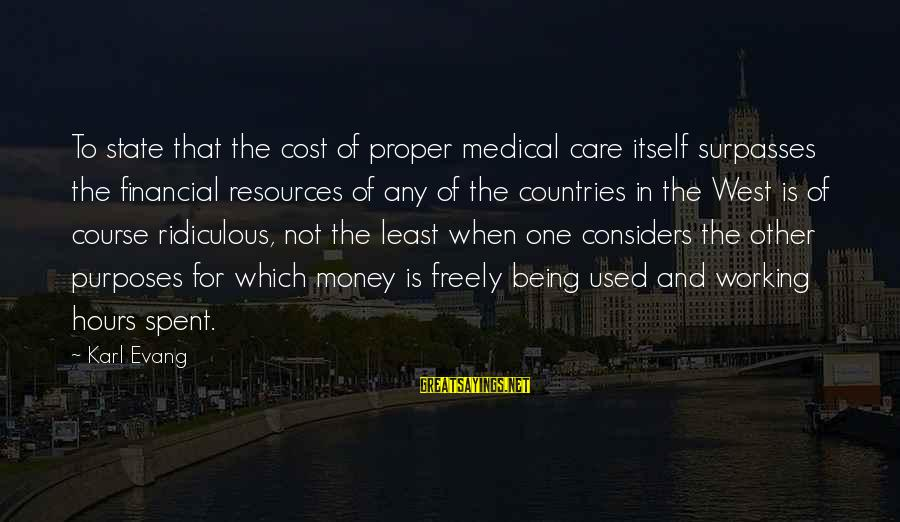 Being Ridiculous Sayings By Karl Evang: To state that the cost of proper medical care itself surpasses the financial resources of