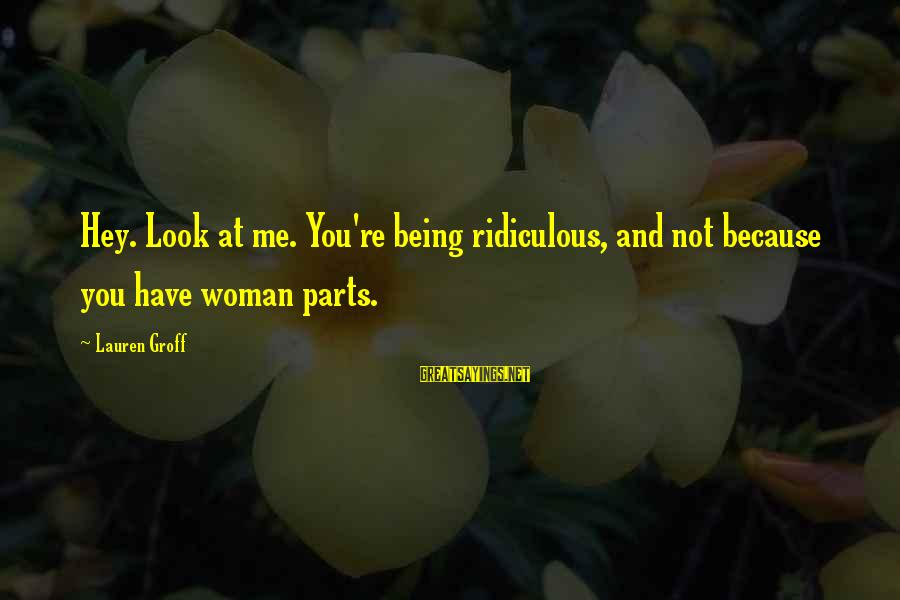 Being Ridiculous Sayings By Lauren Groff: Hey. Look at me. You're being ridiculous, and not because you have woman parts.
