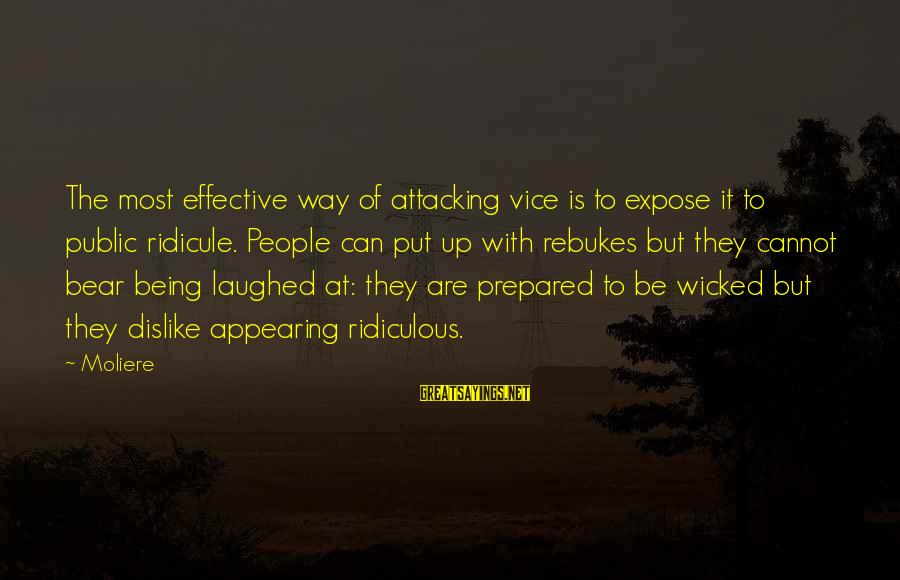 Being Ridiculous Sayings By Moliere: The most effective way of attacking vice is to expose it to public ridicule. People