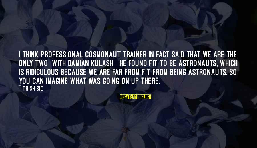 Being Ridiculous Sayings By Trish Sie: I think professional cosmonaut trainer in fact said that we are the only two [with